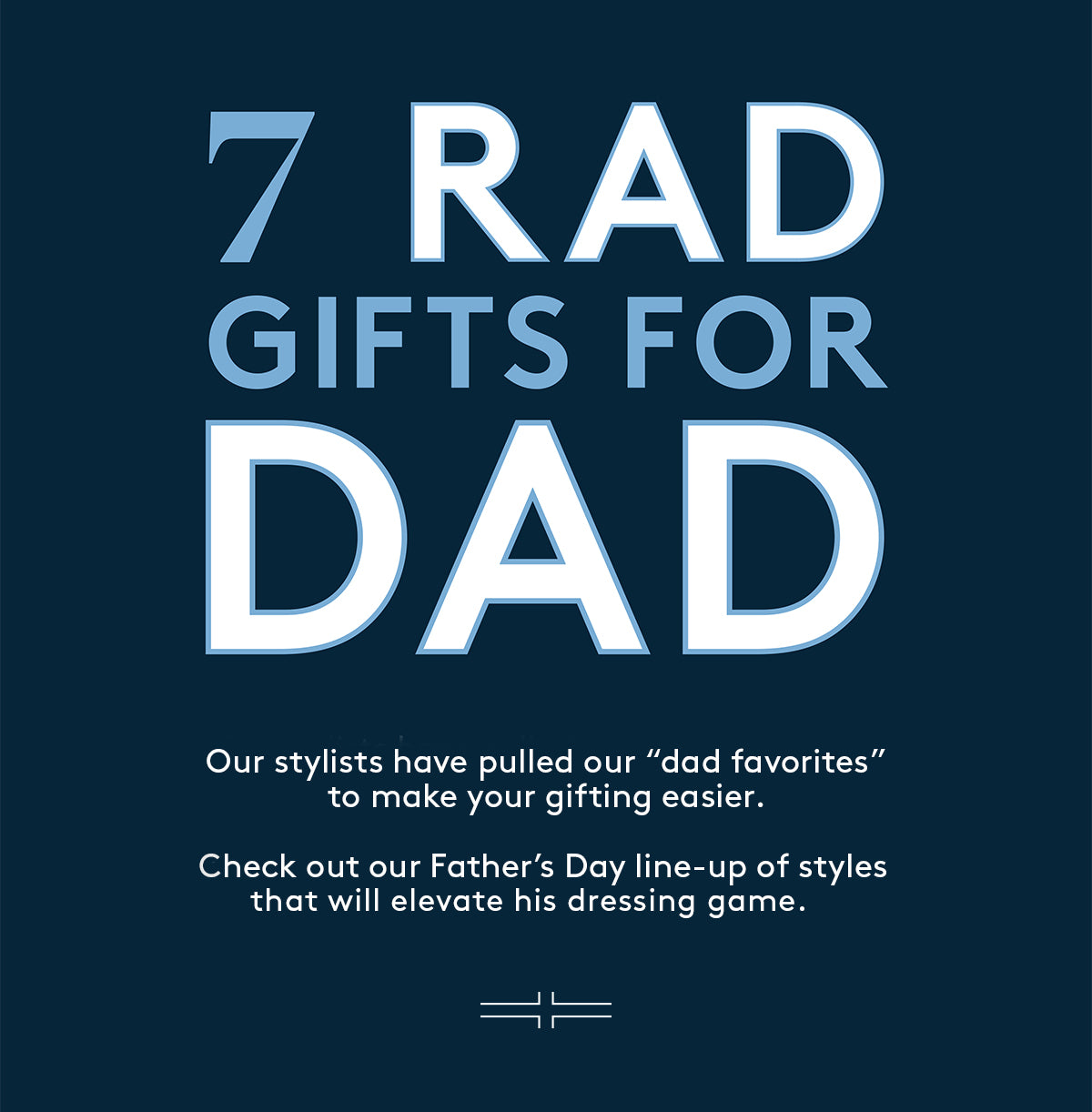 """7 RAD GIFTS FOR DAD: Our stylists have pulled our """"dad favorites"""" to make your gifting easier.  Check out our Father's Day line-up of styles that will elevate his dressing game."""