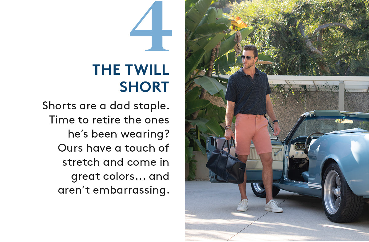 4. THE TWILL SHORT: Shorts are a dad staple.Time to retire the ones he's been wearing? Ours have a touch of stretch and come in great colors... and aren't embarrassing.