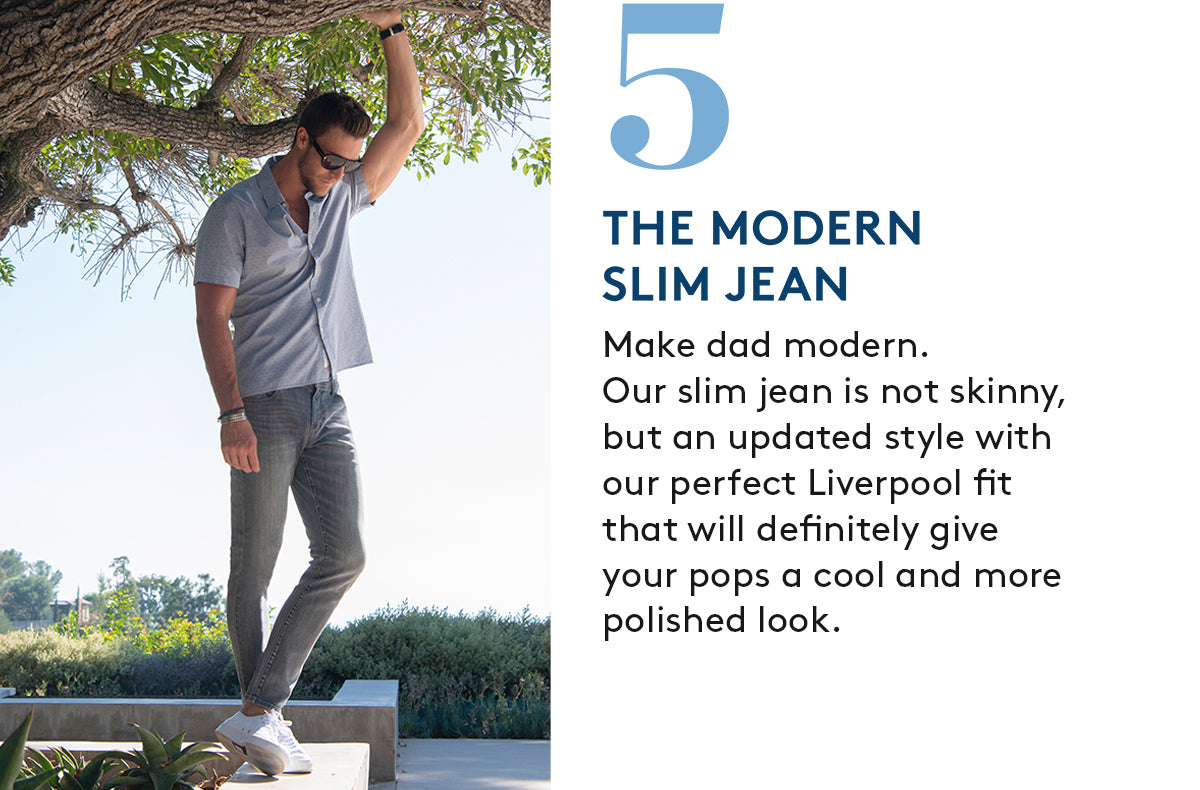 5. THE MODERN SLIM JEAN: Make dad modern.Our slim jean is not skinny,but an updated style with our perfect Liverpool fit that will definitely give your pops a cool and more polished look.