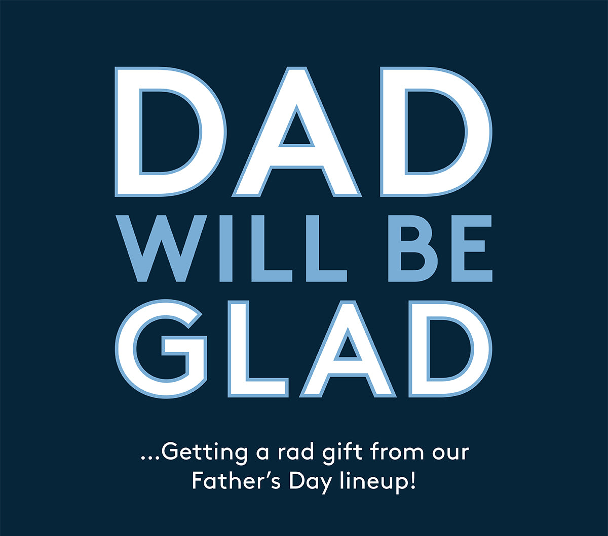DAD WILL BE GLAD...Getting a rad gift from our Father's Day Lineup!