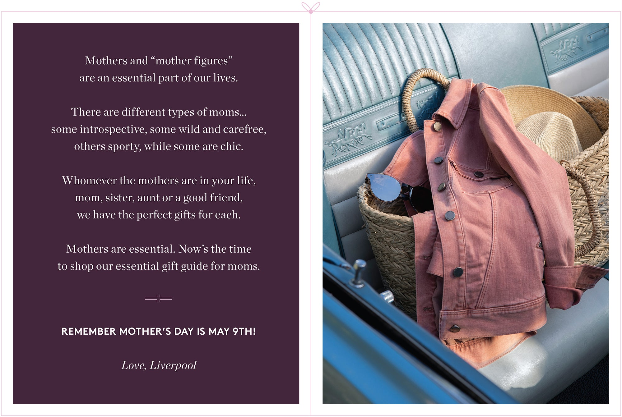 """Mothers and """"mother figures"""" are an essential part of our lives. There are different types of moms… some introspective, some wild and carefree, others sporty, while some are chic. Whomever the mothers are in your life, mom, sister, aunt or a good friend, we have the perfect gifts for each. Mothers are essential. Now's the time to shop our essential gift guide for moms. REMEMBER MOTHER'S DAY IS MAY 9TH! Love, Liverpool"""