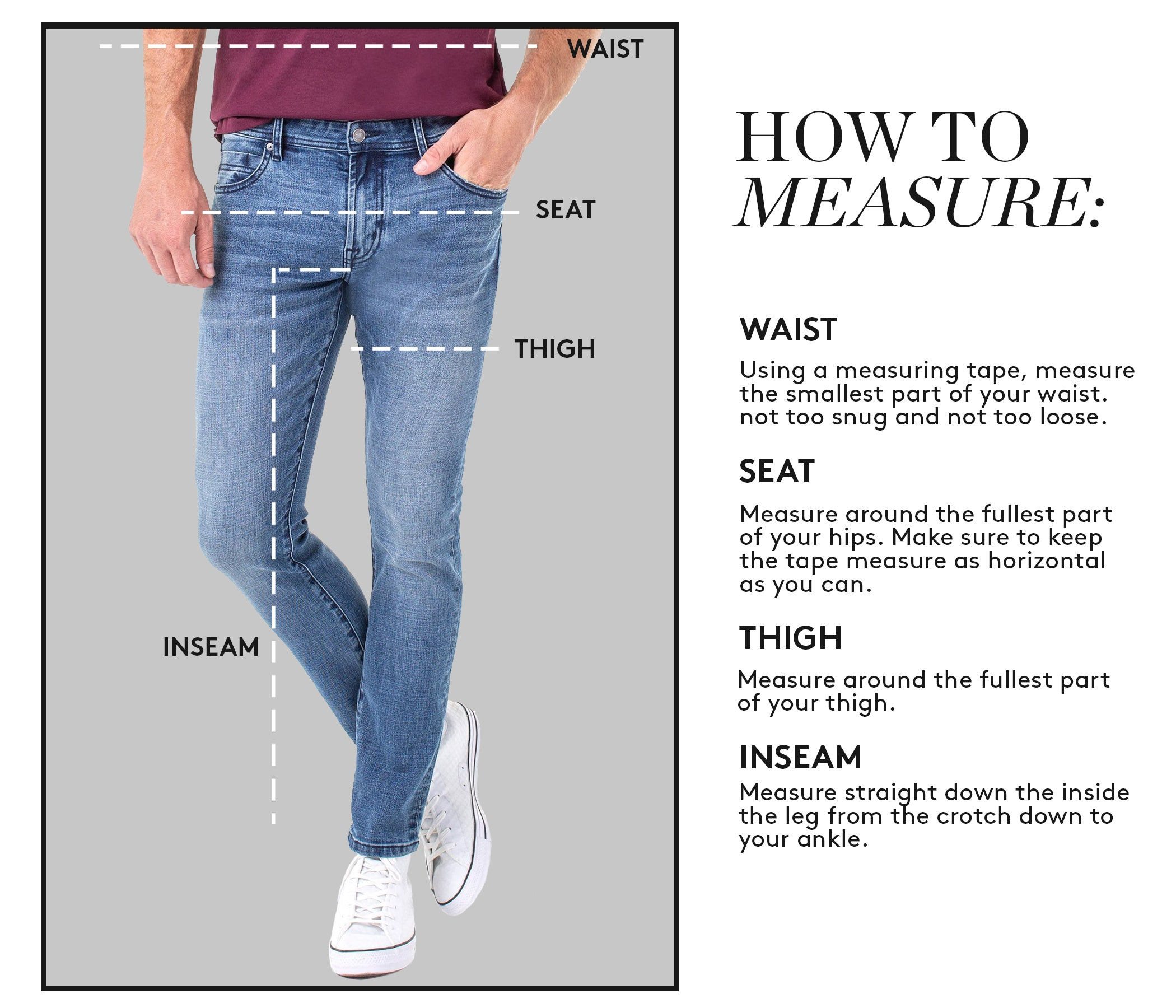 HOW TO MEASURE: WAIST: Using a measuring tape, measure the smallest part of your waist. not too snug and not too loose. SEAT: Measure around the fullest part of your hips. Make sure to keep the tape measure as horizontal as you can. THIGH: Measure around the fullest part of your thigh. INSEAM: Measure straight down the inside the leg from the crotch down to your ankle.