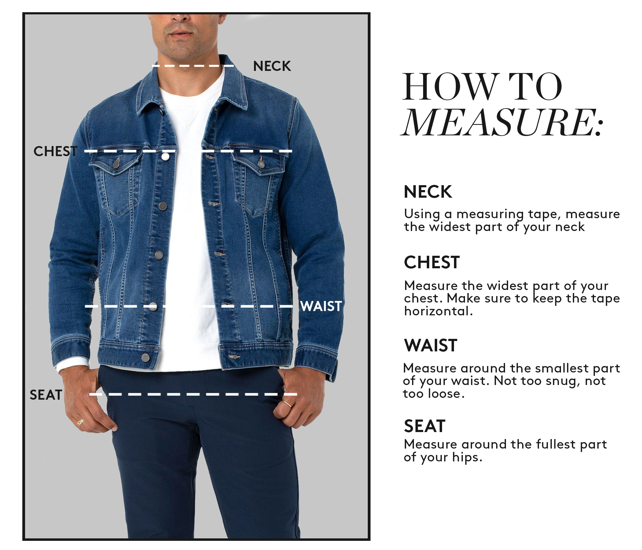 HOW TO MEASURE MENS TOPS/ JACKETS: NECK Using a measuring tape, measure the widest part of your neck. CHEST Measure the widest part of your chest. Make sure to keep the tape horizontal. WAIST: Measure around the smallest part of your waist. Not too snug, not too loose. SEAT: Measure around the fullest part of your hips.