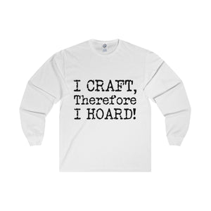I Craft, Therefore I Hoard! Unisex Long Sleeve Tee