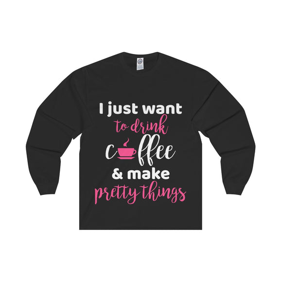 I Just Want To Drink Coffee & Make Pretty Things Unisex Long Sleeve Tee
