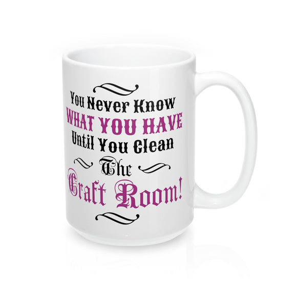 You Never Know What You Have Until You Clean The Craft Room! Mug 15oz