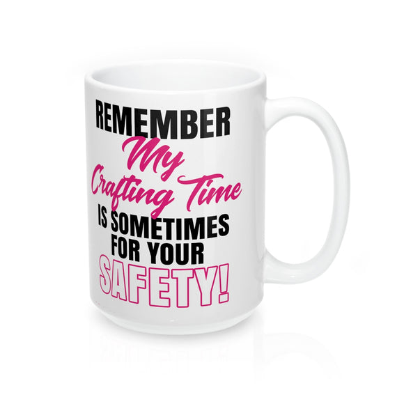 Remember My Crafting Time Is Sometimes For Your Safety Mug 15oz