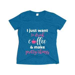 I Just Want to Drink Coffee & Make Pretty Things Women's Heather Wicking Tee