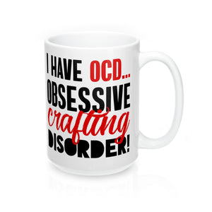 I Have OCD...Obsessive Crafting Disorder Mug 15oz