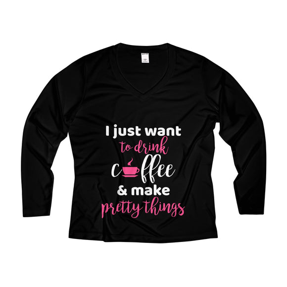 I Just Want to Drink Coffee & Make Pretty Things Women's Long Sleeve Performance V-neck Tee