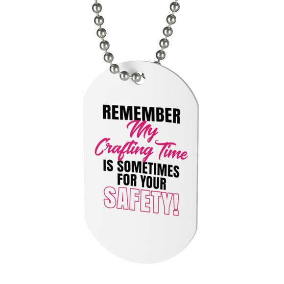 Remember That My Crafting Time Is Sometimes For Your Safety Dog Tag