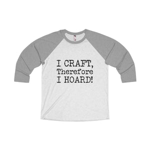 I Craft, Therefore I Hoard! Unisex Tri-Blend 3/4 Raglan Tee