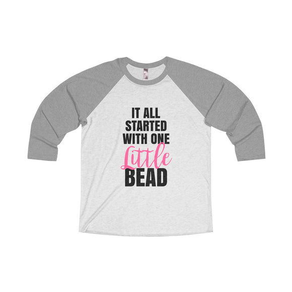 It All Started With One Little Bead Unisex Tri-Blend 3/4 Raglan Tee