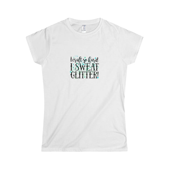 I Craft So Hard I Sweat Glitter Junior Women's Softstyle Tee
