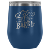 Life Is What You Bake It Laser Etched Wine Tumbler (Premium)