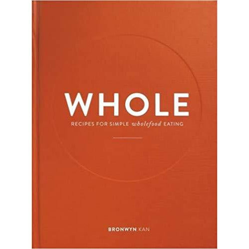 WHOLE - Recipes for Simple Wholefood Eating, Bronwyn Kan, ISBN 9780992264864