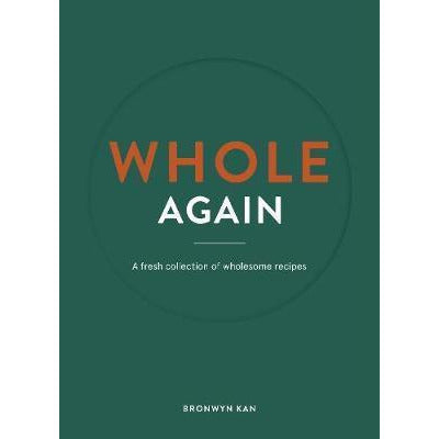 Whole Again: A Fresh Collection of Wholesome Recipes Brownyn Kan ISBN: 9780995118027