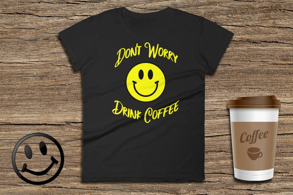 Don't Worry Drink Coffee - Ladies Short Sleeve T-Shirt | Coffee Lovers Gift | Coffee Tee | Don't Worry Shirt | Coffee Lover Tshirt