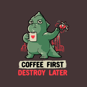 Coffee First Destroy Later