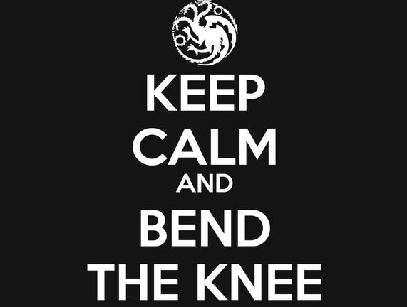 Keep Calm and Bend The Knee
