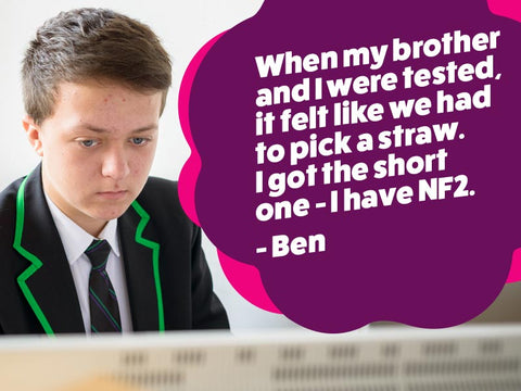 """When my brother and I were tested, it felt like we had to pick a straw, and I got the short one- I have NF2"" - Ben"