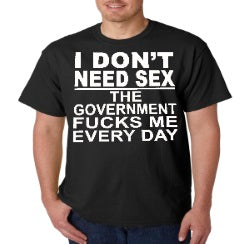Don't Need Sex The Government Fucks Me Every Day T-Shirt