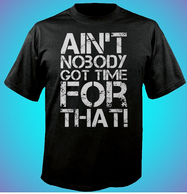 Ain't Nobody Got Time For That! T-Shirt 622