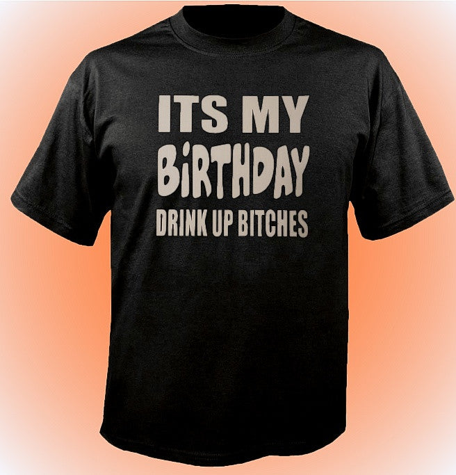 Its My Birthday Drink Up Bitches T-Shirt 599