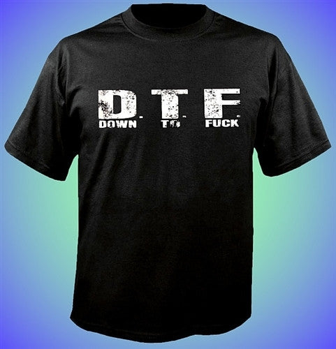 D.T.F. Down To Fuck T-Shirt