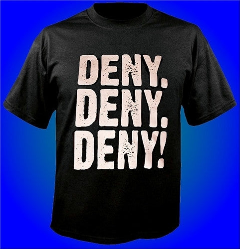 Deny. Deny. Deny! What Every Guy Should Do, If He Ever Gets Caught. T-Shirt