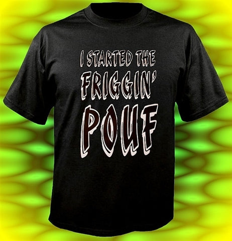 I Started The Friggin' Pouf T-Shirt