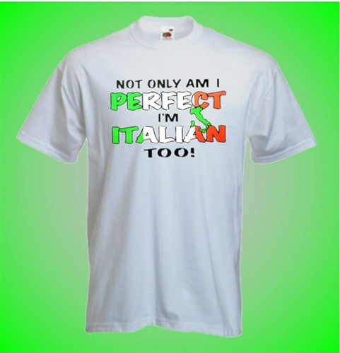 Not Only Am I Perfect I'm Italian Too!   T-Shirt
