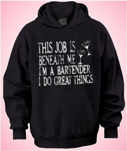 This job is beneath me  I'm a Bartender I do great things