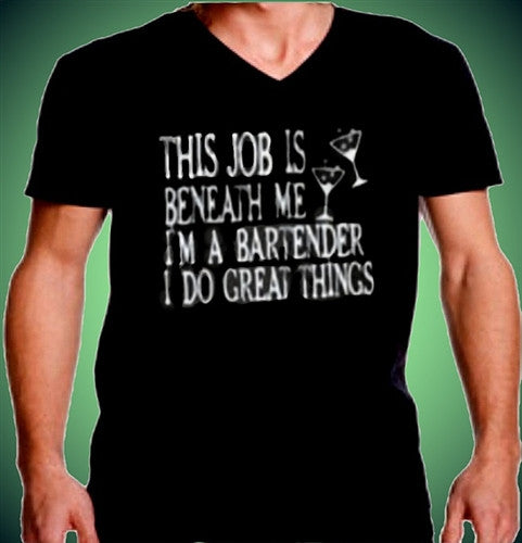 This job is beneath me I'm a Bartender I do great things V-Neck