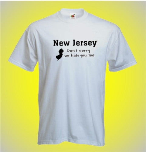 New Jersey Don't Worry We Hate You Too T-Shirt