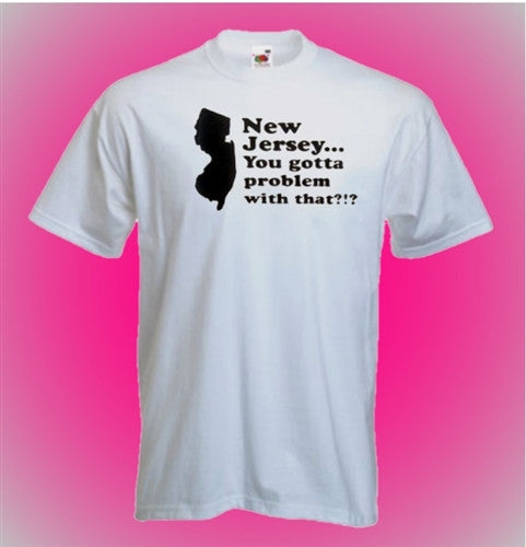 New Jersey... You Gotta Problem With That?!?! T-Shirt