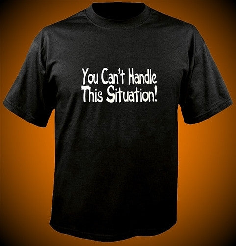 You Can't Handle This Situation! T-Shirt