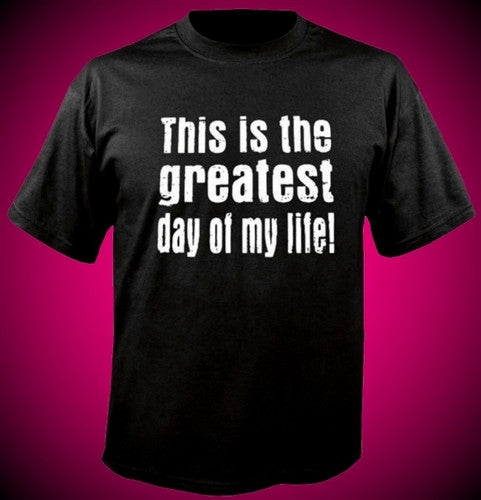 This Is The Greatest Day Of My Life T-Shirt