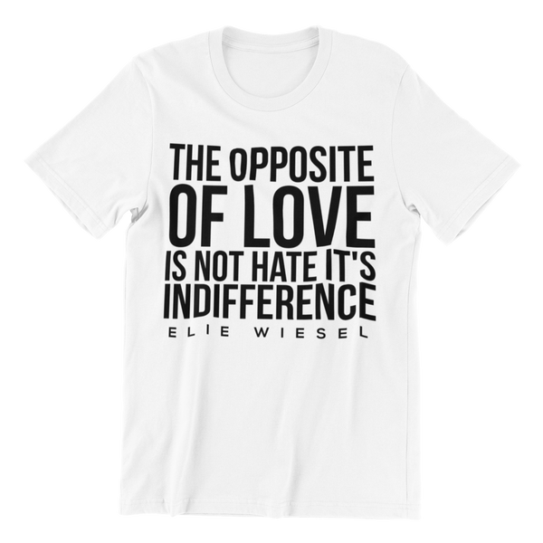 The opposite of Love is Not Hate It's Indifference - Elie Wiesel