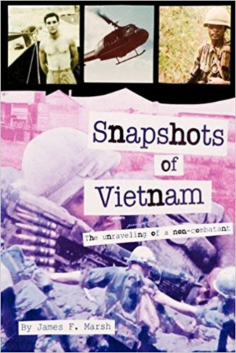Snapshots of Vietnam: the Unraveling of a Non-Combatant by James F. Marsh