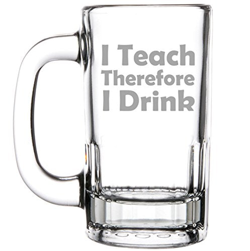 I Teach Therefore I Drink - Funny Beer Mug