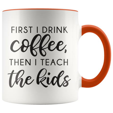 First I Drink The Coffee Then I Teach The Kids Coffee Mug