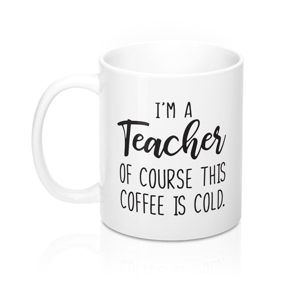 I'm a Teacher, Of Course This Coffee is Cold Mug