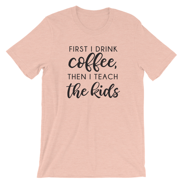 First I Drink Coffee Then I Teach the Kids Funny Teacher Shirt