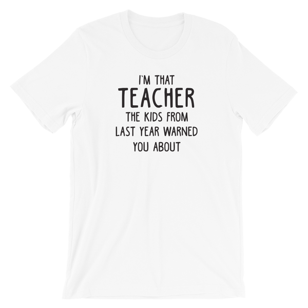 I'm That Teacher the Kids from Last Year Warned You About Shirt