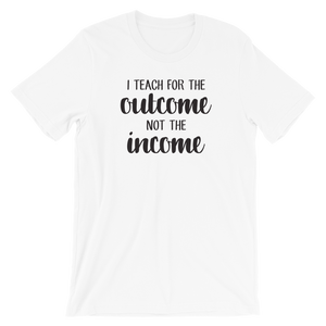I Teach for the Outcome, Not the Income Shirt