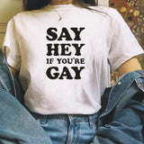 Fashion Say Hey If You're Gay Funny T-shirt Women Tops Letters Tshirt Lesbian Pride Gay Rights Sayings Tee Shirt Femme Shirt