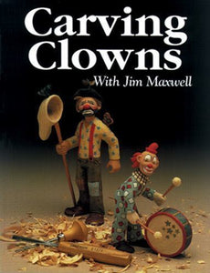 Carving Clowns : The History, Art, and Craft of Clowns by Jim Maxwell and...