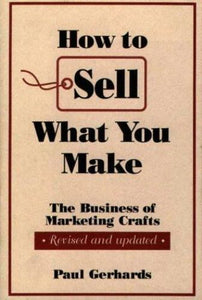 NEW How to Sell What You Make: The Business of Marketing Crafts, Revised and