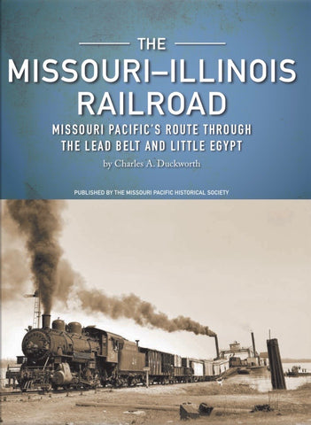 The Missouri-Illinois Railroad, Missouri Pacific's Route Through the Lead Belt and Little Egypt, By Charles A. Duckworth, Published by the Missouri Pacific Historical Society, Signed